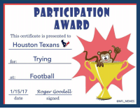 Memes, Roger, and Roger Goodell: PARTICIPATION  AWARD  This certificate is presented to  Houston Texans  Trying  for:  at  Football  1/15/17. Roger Goodell  date  signed  @NFL MEMES @HoustonTexans