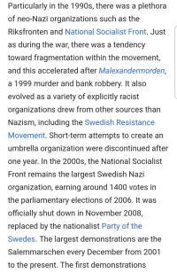 Party, Bank, and Sweden: Particularly in the 1990s, there was a plethora  of neo-Nazi organizations such as the  Riksfronten and National Socialist Front, Just  as during the war, there was a tendency  toward fragmentation within the movement  and this accelerated after Malexandermorden,  a 1999 murder and banK robbery. It also  evolved as a variety of explicitly racist  organizations drew from other sources than  Nazism, including the Swedish Resistance  Movement. Short-term attempts to create an  umbrella organization were discontinued after  one year. In the 2000s, the National Socialist  Front remains the largest Swedish Nazi  organization, earning around 1400 votes in  the parliamentary elections of 2006. It was  officially shut down in November 2008,  replaced by the nationalist Party of the  Swedes. The largest demonstrations are the  Salemmarschen every December from 2001  to the present. The first demonstrations