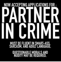 smart ass: PARTNER  IN CRIME  MUST BE FLUENT IN SMART-Ass  SARCASM, AND ADULT LANGUAGE  QUESTIONABLE MORALS AND  NUDITY MAY BE REQUIRED.
