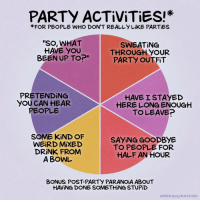 """Friday, Introvert, and Memes: PARTY ACTİViTiES!  FOR PEOPLE WHO DON'T REALLY LiKE PARTİES  """"SO, WHAT  HAVE YOU  BEEN UP TO?""""  SWEATING  THROUGH YOUR  PARTY OUTFIT  PRETENDING  YOU CAN HEAR  PEOPLE  HAVE ISTAYED  HERE LONG ENOUGH  TOLEAVEP  SOME KIND OF  WEİRD MİXED  DRINK FROM  A BOWL  SAYiNG GOODBYE  TO PEOPLE FOR  HALF AN HOUR  BONUS: POST-PARTY PARANOİA ABOUT  HAVING DONE SOMETHING STUPİD  MPATRİ NOS/ BUZZFEED Friday night plans (By @maritsapatrinos) . . . . . . . piechart party sociallyawkward introvert"""