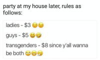 My House, Party, and House: party at my house later, rules as  follows:  ladies $3  guys $5  transgenders - $8 since y'all wanna  be both <p>Pm for details</p>