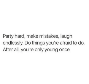 Party, Mistakes, and Once: Party hard, make mistakes, laugh  endlessly. Do things you're afraid to do.  After all, you're only young once