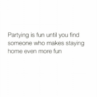 This 🙌🏼 Follow @wasjustabouttosaythat @wasjustabouttosaythat @wasjustabouttosaythat: Partying is fun until you find  someone who makes staying  home even more fun This 🙌🏼 Follow @wasjustabouttosaythat @wasjustabouttosaythat @wasjustabouttosaythat