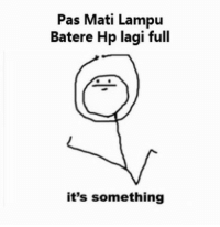 Indonesian (Language), Pas, and Its Something: Pas Mati Lampu  Batere Hp lagi full  it's something