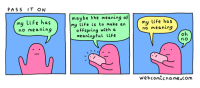 Life, Meaning, and Com: PASS IT ON  maybe the meaning f  my Life is to make an  ofFspring with a  meaning ful Life  my life has  my Life has  no meaning  no meaning  webcomicname.com