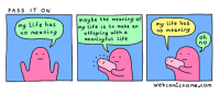 Life, Meaning, and Nihilist: PASS IT ON  my Life has  no meaning  maybe the meaning of  my life is to make an  ofFspring with a  meaningFul life  my life has  no meaning  webcomccname.com Webcomic Name