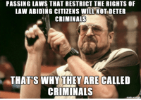 Wasted time and money: PASSING LAWS THAT RESTRICT THE RIGHTS OF  LAW ABIDING CITIZENS WILL NOT DETER  CRIMINALS  THAT'S WHY THEY ARE CALLED  CRIMINALS  made Wasted time and money