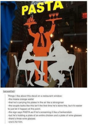 me irl by oceanpizza123 MORE MEMES: PASTA  benwarheit  Things I like about this decal on a restaurant window:  -the insane orange waiter  -that he's carrying his plates in the air like a strongman  -the couple looks like this isn't the first time he's done this, but it's easier  to just let it happen at this point  -the sign says PASTA as if he's screaming it like a frankenstein  -but he's holding a plate of an entire chicken and a plate of wine glasses  -there's three wine glasses  -one's for him. me irl by oceanpizza123 MORE MEMES