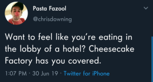 Theres a lot going on.: Pasta Fazool  @chrisdowning  Want to feel like you're eating in  the lobby of a hotel? Cheesecake  Factory has you covered.  1:07 PM 30 Jun 19 Twitter for iPhone Theres a lot going on.