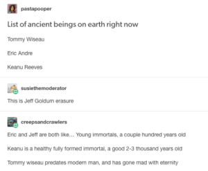 List of Ancient Beings on Earth Right Now: pastapooper  List of ancient beings on earth right now  Tommy Wiseau  Eric Andre  Keanu Reeves  susiethemoderator  This is Jeff Goldum erasure  creepsandcrawlers  Eric and Jeff are both like... Young immortals, a couple hundred years old  Keanu is a healthy fully formed immortal, a good 2-3 thousand years old  meuedateemmanand has oone mad withetermy List of Ancient Beings on Earth Right Now