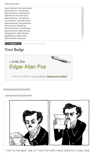 Just like Edgar Allen Poeomg-humor.tumblr.com: Paste your text here:  k at that booty. Show me the booty  the booty. I want the booty  Back up tha booty. I need tha booty  I like the booty. Oh, what a booty.  that booty. I saw tha booty  I want the booty. Lord, what a booty  Bring on tha booty. Give up tha booty  tha booty. Round booty  for tha booty. I want tha booty  Huntin' tha booty. Chasin' tha booty  tha booty. Gettin' tha booty  Beautiful booty. Smokin booty.  k to tha booty. More booty  click this button to start analysi  Your Badge  I write like  Edgar Allan Poe  I Write Like by Mémoires, journal software. Ana  skylarkjaninaDeactivated  kaosunseenDeactivated  THAT IS THE BEST USE OF THAT PICTURE I HAVE SEEN IN A LONG TIME Just like Edgar Allen Poeomg-humor.tumblr.com