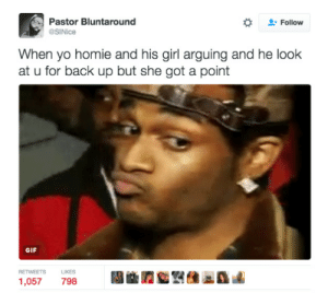 Facebook, Gif, and Hoes: Pastor Bluntaround  Follow  SINice  When yo homie and his girl arguing and he look  at u for back up but she got a point  GIF  RETWEETS  LIKES  1,057 798 Bros before hoes unless the hoes got some legit woes. | https://goo.gl/i7OmJs - Join my facebook page
