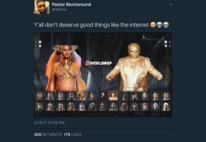 Internet, Mortal Kombat, and Good: Pastor Bluntaround  @SINice  Y'all don't deserve good things like the internet  O@EVILOWOP  2/13/17, 12:55 PM  309 RETWEETS 175 LIKES Mortal Kombat!!!