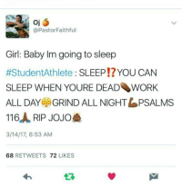 GUYS I LOVE THESE MEMES SO MUCH OH MY GOSH teens tumblr textposts lol true funny teenposts memes relateable studentathlete: @Pastor Faithful  Girl: Baby Im going to sleep  #Student Athlete  SLEEP YOU CAN  SLEEP WHEN YOURE DEAD WORK  ALL DAY GRIND ALL NIGHT LPSALMS  116 RIP JOJO  3/14/17, 6:53 AM  68  RETWEETS  72  LIKES GUYS I LOVE THESE MEMES SO MUCH OH MY GOSH teens tumblr textposts lol true funny teenposts memes relateable studentathlete