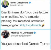 Donald Trump, Eminem, and Fake: Pastor Greg Locke  @pastorlocke  Dear Eminem, don't you dare lecture  us on politics. You're a murder  praising, foul mouthed, sex fueled,  fake gangster. #HipHopAwards  Marcus H. Johnson  @marcushjohnsor  You just described Donald Trump Hold up.. 😩🤔😂 https://t.co/aUj1xv88KU
