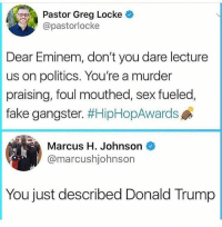 Bruhhhh 😭😭😭: Pastor Greg Locke  @pastorlocke  Dear Eminem, don't you dare lecture  us on politics. You're a murder  fake gangster. #HipHopAwards  Marcus H. Johnson  praising, foul mouthed, sex fueled,  @marcushjohnson  You just described Donald Trump Bruhhhh 😭😭😭