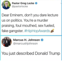 <p>🎤 drop (via /r/BlackPeopleTwitter)</p>: Pastor Greg Locke  @pastorlocke  Dear Eminem, don't you dare lecture  us on politics. You're a murder  praising, foul mouthed, sex fueled,  fake gangster. #HipHopAwards  Marcus H. Johnson  @marcushjohnsor  You just described Donald Trump <p>🎤 drop (via /r/BlackPeopleTwitter)</p>