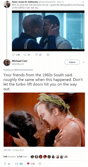 Friends, Star Trek, and Tumblr: Pastor James M. DeManche @PastorDemanche Nov 15  Well, no more Star Trek Discovery for me. I guess the demographics are focusing  on the LGBTQ's. Sad, sad, day.  t 19   Michael Carr  @MrMike_62  Follow  Replying to @DemancheJamesM  Your friends from the 1960s South said  roughly the same when this happened. Don't  let the turbo-lift doors hit you on the way  out.  2:04 PM - 17 Nov 2017  238 Retweets 2,735 Likes  19 t238 2.7K snowgall:  Post by Michael Carr: twitter.com/MrMike_62/status/931598887986565120   Your friends from the 1960s South said roughly the same when this happened. Don't let the turbo-lift doors hit you on the way out.