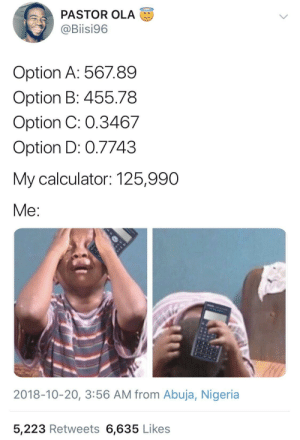 bubblegum-pwussay: artistic-soulll: 😂😂  Me in every single math classes I've ever taken!  : PASTOR OLA  @Biisi96  Option A: 56789  Option B: 455.78  Option C: 0.3467  Option D: 0.7743  My calculator: 125,990  Me  2018-10-20, 3:56 AM from Abuja, Nigeria  5,223 Retweets 6,635 Likes bubblegum-pwussay: artistic-soulll: 😂😂  Me in every single math classes I've ever taken!