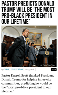 "Liberals on Suicide Watch: PASTOR PREDICTS DONALD  TRUMP WILL BE 'THE MOST  PRO-BLACK PRESIDENT IN  OUR LIFETIME  AP Photo/Evan Vucci  by CHARLIE SPIERING 1 Aug 2018  2,470  Pastor Darrell Scott thanked President  Donald Trump for helping inner-city  communities, predicting he would be  the ""most pro-black president in our  lifetime."" Liberals on Suicide Watch"