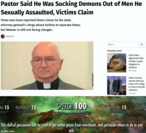 Police, Reddit, and Alabama: Pastor Said He Was Sucking Demons Out of Men He  Sexually Assaulted, Victims Claim  Three men have reported these crimes to the state  attorney general's clergy abuse hotline at separate times,  but Weaver is still not facing charges.  Sech  TRENDING NOW  Police Warn  Against the Rise  of Meth-Crazed  Alligators in  Alabama  8 Vcs  Video: Woman  Shoves Anti-Gay  Priest Off a Stage  in Front of 50,000  catholics  7es  SPEECH TOO  PICKPOCKET 15  ALCHEMY 15  NG 15  TELUSIC  This skill of ersusion can be used to get bettr prices from merchonts, and persuode others to do as you  ask  imgflip.com Skyrim's new character class: Demon Sucker with high level speech