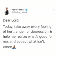 Memes, Depression, and Good: Pastor West  @Pastor__West  Dear Lord,  Today, take away every feeling  of hurt, anger, or depression &  help me realize what's good for  me, and accept what isn't.  Amen人 🙏🏿🙏🏿🙏🏿 krakstv happysunday gospelsunday
