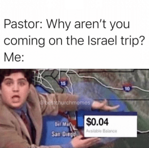 Here are 17 of the Latest Christian Meme's That Will Give You A Good Laugh This Week: Pastor: Why aren't you  coming on the Israel trip?  Ме:  15  10  @bestchurchmemes  $0.04  Del Ma  Available Balance  San Diegd  30 Here are 17 of the Latest Christian Meme's That Will Give You A Good Laugh This Week