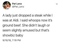 How it b sometimes: Pat Lenz  @Pat Lenz  A lady just dropped a steak while l  was at Aldi. I said whoops now it's  ground beef. She didn't laugh or  seem slightly amused but that's  showbiz baby  9/18/18, 7:19 PM How it b sometimes
