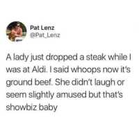 Cold world out there 😞: Pat Lenz  @Pat Lenz  A lady just dropped a steak whileI  was at Aldi. I said whoops now it's  ground beef. She didn't laugh or  seem slightly amused but that's  showbiz baby Cold world out there 😞