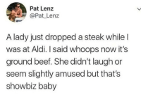 2018-10-12 Dump (1 of 2): Pat Lenz  Pat Lenz  A lady just dropped a steak while l  was at Aldi. I said whoops now it's  ground beef. She didn't laugh or  seem slightly amused but that's  showbiz baby 2018-10-12 Dump (1 of 2)