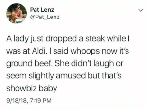 Me irl by action_jim MORE MEMES: Pat Lenz  Pat Lenz  A lady just dropped a steak while  was at Aldi. I said whoops now it's  ground beef. She didn't laugh or  seem slightly amused but that's  showbiz baby  9/18/18, 7:19 PM Me irl by action_jim MORE MEMES