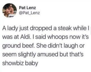 it's the way you tell 'em…..: Pat Lenz  @Pat_Lenz  A lady just dropped a steak while I  was at Aldi. I said whoops now it's  ground beef. She didn't laugh or  seem slightly amused but that's  showbiz baby it's the way you tell 'em…..