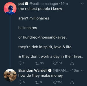 Life, Love, and Money: pat @patthemanager 19m  the richest people i know  aren't millionaires  billionaires  or hundred-thousand-aires,  they're rich in spirit, love & life  & they don't work a day in their lives.  Brandon Wardell @BRAN... 16m v  how do they make money Praying for a brick