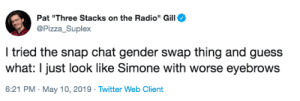 "pizzassuplex: it's a crime that he hasn't released the photos: Pat ""Three Stacks on the Radio"" Gill  Pizza Suplex  I tried the snap chat gender swap thing and guess  what: I just look like Simone with worse eyebrows  6:21 PM. May 10, 2019 Twitter Web Client pizzassuplex: it's a crime that he hasn't released the photos"