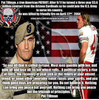 "9/11, Arizona Cardinals, and Fire: Pat Tillman, a true American PATRIOT. After 9/11 he turned a three year $3.6  million contract from the Arizona Cardinals so he could join the U.S. Army  to serve his country.  He was killed by friendly fire on April 22nd, 2004  WWW. UNCLESAMSMISCUIDEDCHILDREN COM  Est  1775  ""So use all that is called fortune. Most men gamble with her, and  gain all and lose all, as her wheel rolls... A political victory, a rise  of rents, the recovery of your sick or the return of your absent  friend, or some other favorable event raises your spirits, and you  think good days are preparing for you. Do not believe it. Nothing  can bring you peace but yourself. Nothing can bring you peace  but the triumph of principles.""  Pat Tillman Remembering PatTillman UncleSamsMisguidedChildren USMCNation hillaryforprison Mattis2016 USMC SemperFi Grunt IGTactical MARINES Veteran USA Grunts INFIDEL OUTLAW WARFIGHTER Rebel Combat Tactical SemperFidelis Liberty Freedom NRA Revolution DontTreadOnMe MolonLabe 2A USMarines 3Percenter"