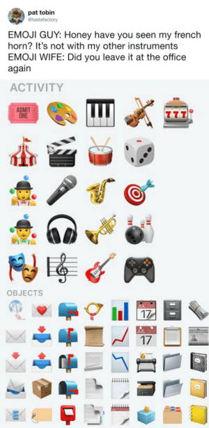 tastefullyoffensive:  (via tastefactory): pat tobin  @tastefactory  EMOJI GUY: Honey have you seen my french  horn? It's not with my other instruments  EMOJI WIFE: Did you leave it at the office  again   ACTIVITY  ADMIT  ONE  tti   OBJECTS  l 17  JUL  17 tastefullyoffensive:  (via tastefactory)