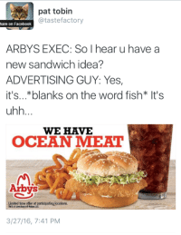 Facebook, Arby's, and Fish: pat tobin  @tastefactory  hare on Facebook  ARBYS EXEC: So I hear u have a  new sandwich idea  ADVERTISING GUY: Yes,  it's...*blanks on the word fish* It's  WE HAVE  OCEAN MEA  Arbys  Limited time offer at participating locations  3/27/16, 7:41 PM
