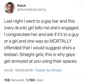 gay bar: Patch  @PatchMcScratchy  Last night I went to a gay bar and this  (very drunk) girl tells me she's engaged.  I congratulate her and ask if it's to a guy  or a girl and she was so MORTALLY  offended that I would suggest she's a  lesbian. Straight girls, this is why gays  get annoyed at you using their spaces.  14:29 30/05/2019 Twitter for iPhone  158 Retweets 1,768 Likes