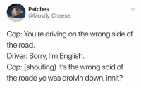 Driving, Sorry, and English: Patches  @Mostly_ Cheese  Cop: You're driving on the wrong side of  the road  Driver: Sorry, I'm English.  Cop: (shouting) It's the wrong soid of  the roade ye was droivin down, innit?