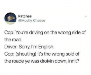 Driving, Sorry, and English: Patches  @Mostly Cheese  Cop: You're driving on the wrong side of  the road.  Driver: Sorry, I'm English.  Cop: (shouting) It's the wrong soid of  the roade ye was droivin down, innit? Cheeky c*nt!