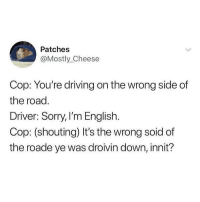 Driving, Love, and Memes: Patches  Mostly_Cheese  Cop: You're driving on the wrong side of  the road  Driver: Sorry, I'm English.  Cop: (shouting) It's the wrong soid of  the roade ye was droivin down, innit? I love bilingual jokes🤷🏻‍♂️ @sigh for more @sigh @sigh @sigh @sigh