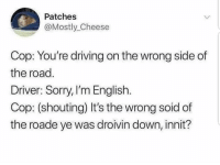 Driving, Sorry, and English: Patches  @Mostly_Cheese  Cop: You're driving on the wrong side of  the road  Driver: Sorry, I'm English.  Cop: (shouting) It's the wrong soid of  the roade ye was droivin down, innit? better now?