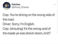 Driving, Sorry, and English: Patches  @Mostly_Cheese  Cop: You're driving on the wrong side of  the road.  Driver: Sorry, I'm English  Cop: (shouting) It's the wrong soid of  the roade ye was droivin down, innit? Meirl