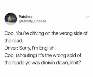 Driving, Sorry, and English: Patches  @Mostly_Cheese  Cop: You're driving on the wrong side of  the road.  Driver: Sorry, I'm English.  Cop: (shouting) It's the wrong soid of  the roade ye was droivin down, innit? Meirl