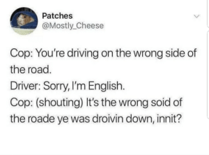 Dank, Driving, and Memes: Patches  @Mostly_Cheese  Cop: You're driving on the wrong side of  the road.  Driver: Sorry, I'm English  Cop: (shouting) It's the wrong soid of  the roade ye was droivin down, innit? Meirl by Shewcrafter MORE MEMES