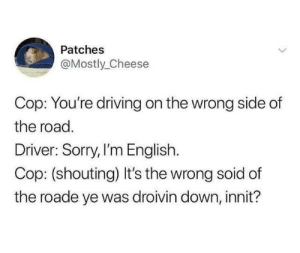 Y'rite mate? by Mike-uhh-Wazowski MORE MEMES: Patches  @Mostly_Cheese  Cop: You're driving on the wrong side of  the road.  Driver: Sorry, I'm English.  Cop: (shouting) It's the wrong soid of  the roade ye was droivin down, innit? Y'rite mate? by Mike-uhh-Wazowski MORE MEMES