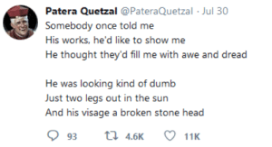 Dumb, Head, and Mighty: Patera Quetzal @PateraQuetzal Jul 30  Somebody once told me  His works, he'd like to show me  He thought they'd fill me with awe and dread  He was looking kind of dumb  Just two legs out in the sun  And his visage a broken stone head  t 4.6K  93  11K Look on my Works, ye Mighty, and despair