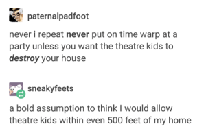 Its just a jump to the left: paternalpadfoot  never i repeat never put on time warp at a  party unless you want the theatre kids to  destroy your house  sneakyfeets  a bold assumption to think I would allow  theatre kids within even 500 feet of my home Its just a jump to the left