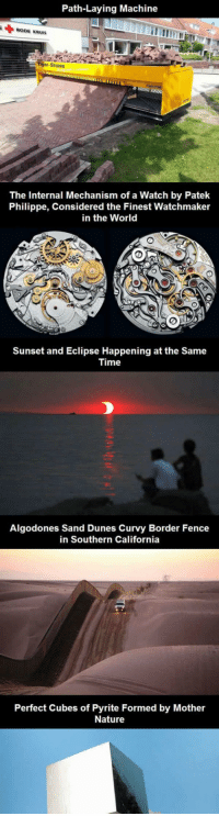 srsfunny:  Amazing Photos You May Not Have Seen Before: Path-Laying Machine  RODE KRUIS  er-Stone  The Internal Mechanism of a Watch by Patek  Philippe, Considered the Finest Watchmaker  in the World  Sunset and Eclipse Happening at the Same  Time  Algodones Sand Dunes Curvy Border Fence  in Southern California  Perfect Cubes of Pyrite Formed by Mother  Nature srsfunny:  Amazing Photos You May Not Have Seen Before