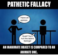 pathetic: PATHETIC FALLACY  I have an  opinion  Quiet! You'll  hurt the table's  feelings!  AN INANIMATE OBJECT IS COMPARED TO AN  ANIMATE ONE.